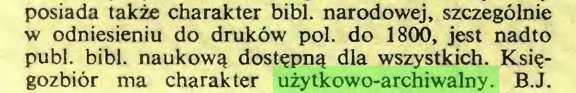 (...) posiada także charakter bibl. narodowej, szczególnie w odniesieniu do druków poi. do 1800, jest nadto publ. bibl. naukową dostępną dla wszystkich. Księgozbiór ma charakter użytkowo-archiwalny. B.J...