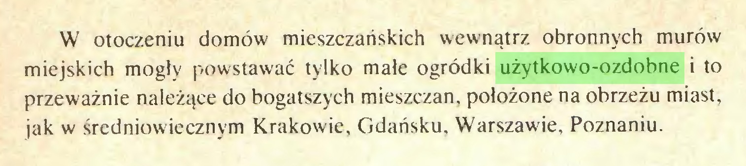 (...) W otoczeniu domów mieszczańskich wewnątrz obronnych murów miejskich mogły powstawać tylko małe ogródki użytkowo-ozdobne i to przeważnie należące do bogatszych mieszczan, położone na obrzeżu miast, jak w średniowiecznym Krakowie, Gdańsku. Warszawie, Poznaniu...
