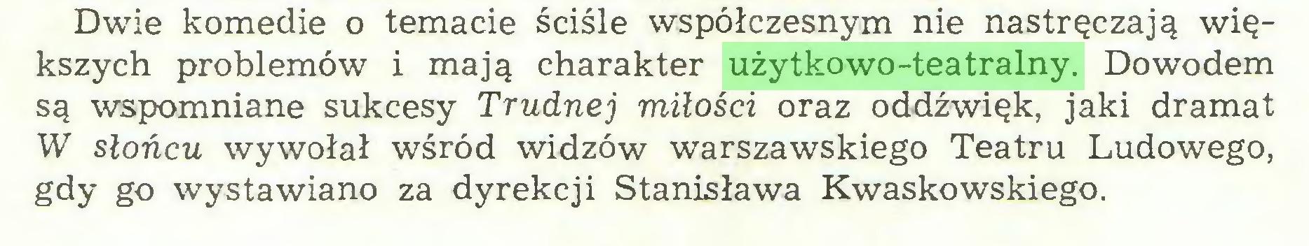 (...) Dwie komedie o temacie ściśle współczesnym nie nastręczają większych problemów i mają charakter użytkowo-teatralny. Dowodem są wspomniane sukcesy Trudnej miłości oraz oddźwięk, jaki dramat W słońcu wywołał wśród widzów warszawskiego Teatru Ludowego, gdy go wystawiano za dyrekcji Stanisława Kwaskowskiego...