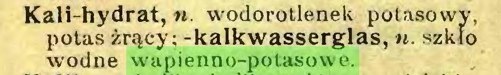 (...) Kali-hydrat, ». wodorotlenek potasowy, potas żrący; -kalkwasserglas, ». szkło wodne wapienno-potasowe...