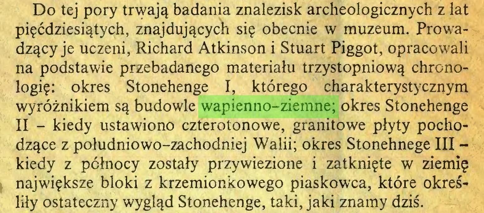 (...) Do tej pory trwają badania znalezisk archeologicznych z lat pięćdziesiątych, znajdujących się obecnie w muzeum. Prowadzący je uczeni, Richard Atkinson i Stuart Piggot, opracowali na podstawie przebadanego materiału trzystopniową chronologię: okres Stonehenge I, którego charakterystycznym wyróżnikiem są budowle wapienno-ziemne; okres Stonehenge II - kiedy ustawiono czterotonowe, granitowe płyty pochodzące z południowo-zachodniej Walii; okres Stonehnege III kiedy z północy zostały przywiezione i zatknięte w ziemię największe bloki z krzemionkowego piaskowca, które określiły ostateczny wygląd Stonehenge, taki, jaki znamy dziś...