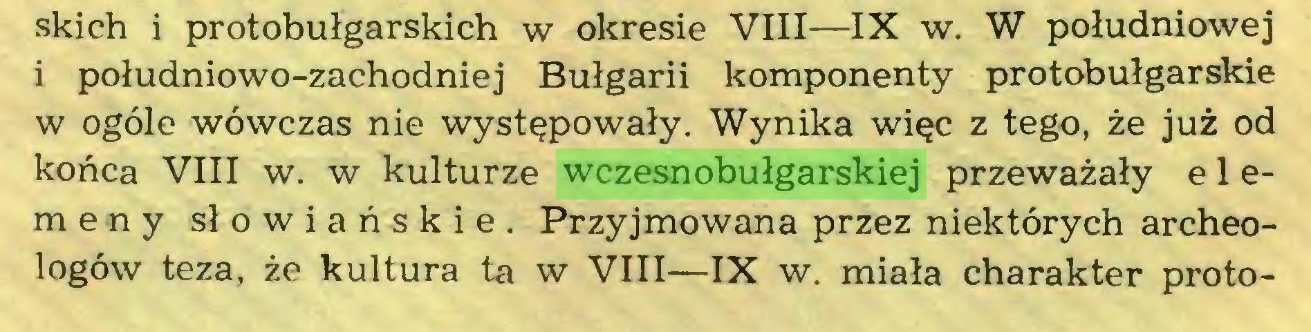 (...) skich i protobułgarskich w okresie VIII—IX w. W południowej i południowo-zachodniej Bułgarii komponenty protobułgarskie w ogóle wówczas nie występowały. Wynika więc z tego, że już od końca VIII w. w kulturze wczesnobułgarskiej przeważały e 1 emeny słowiańskie. Przyjmowana przez niektórych archeologów teza, że kultura ta w VIII—IX w. miała charakter proto...