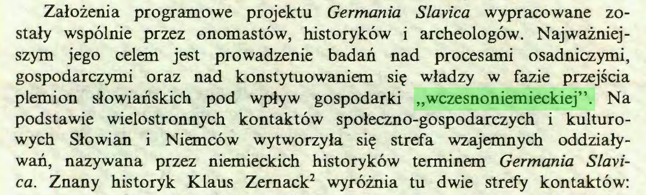 """(...) Założenia programowe projektu Germania Slavica wypracowane zostały wspólnie przez onomastów, historyków i archeologów. Najważniejszym jego celem jest prowadzenie badań nad procesami osadniczymi, gospodarczymi oraz nad konstytuowaniem się władzy w fazie przejścia plemion słowiańskich pod wpływ gospodarki """"wczesnoniemieckiej"""". Na podstawie wielostronnych kontaktów społeczno-gospodarczych i kulturowych Słowian i Niemców wytworzyła się strefa wzajemnych oddziaływań, nazywana przez niemieckich historyków terminem Germania Slavica. Znany historyk Klaus Zernack2 wyróżnia tu dwie strefy kontaktów:..."""