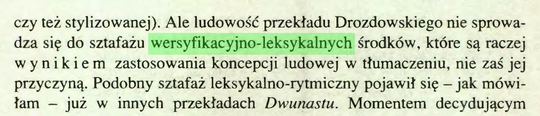 (...) czy też stylizowanej). Ale ludowość przekładu Drozdowskiego nie sprowadza się do sztafażu wersyfikacyjno-leksykalnych środków, które są raczej wynikiem zastosowania koncepcji ludowej w tłumaczeniu, nie zaś jej przyczyną. Podobny sztafaż leksykalno-rytmiczny pojawił się - jak mówiłam - już w innych przekładach Dwunastu. Momentem decydującym...