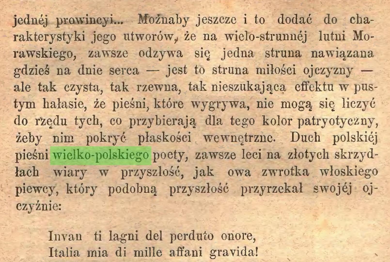 (...) jednej prowineyi... Możnaby jeszcze i to dodać do charakterystyki jego utworów, że na wielo-strunnej lutni Morawskiego, zawsze odzywa się jedna struna nawiązana gdzieś na dnie serca — jest to struna miłości ojczyzny — ale tak czysta, tak rzewna, tak nieszukającą effektu w pustym hałasie, że pieśni, które wygrywa, nie mogą się liczyć do rżędu tych, co przybierają dla tego kolor patryotyczny, żeby nim pokryć płaskości wewnętrzne. Duch polskiej pieśni wielko-polskiego poety, zawsze leci na złotych skrzydłach wiary w przyszłość, jak owa zwrotka włoskiego piewcy, który podobną przyszłość przyrzekał swojej ojczyźnie: Invan ti lagni del perduío onore, Italia mia di mille affani grávida!...