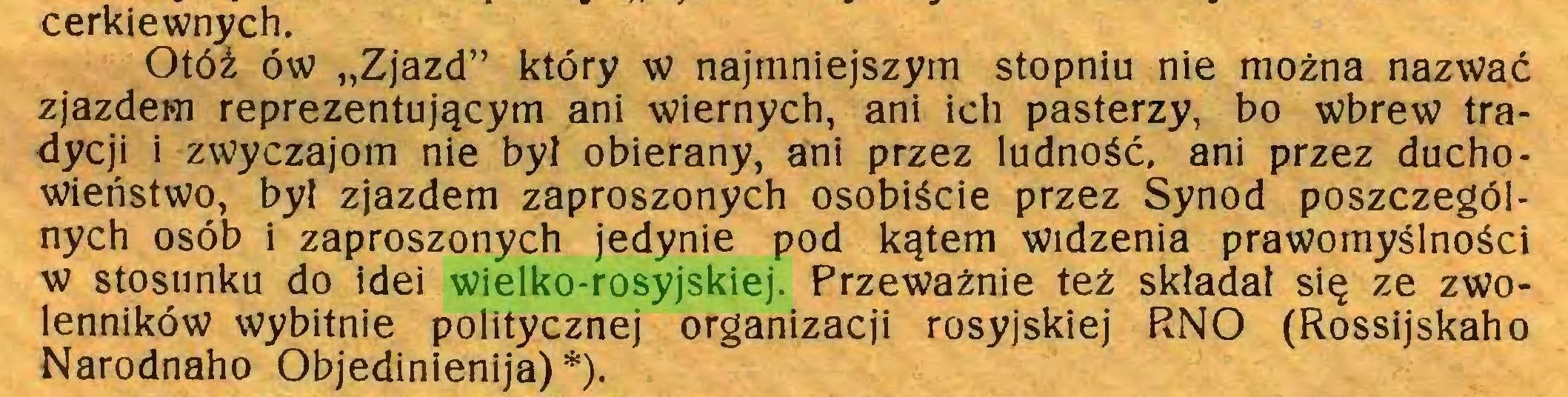 """(...) cerkiewnych. Otóż ów """"Zjazd"""" który w najmniejszym stopniu nie można nazwać zjazdem reprezentującym ani wiernych, ani ich pasterzy, bo wbrew tradycji i zwyczajom nie był obierany, ani przez ludność, ani przez duchowieństwo, był zjazdem zaproszonych osobiście przez Synod poszczególnych osób i zaproszonych jedynie pod kątem widzenia prawomyślności w stosunku do idei wielko-rosyjskiej. Przeważnie też składał się ze zwolenników wybitnie politycznej organizacji rosyjskiej RNO (Rossijskaho Narodnaho Objedinienija) *)..."""