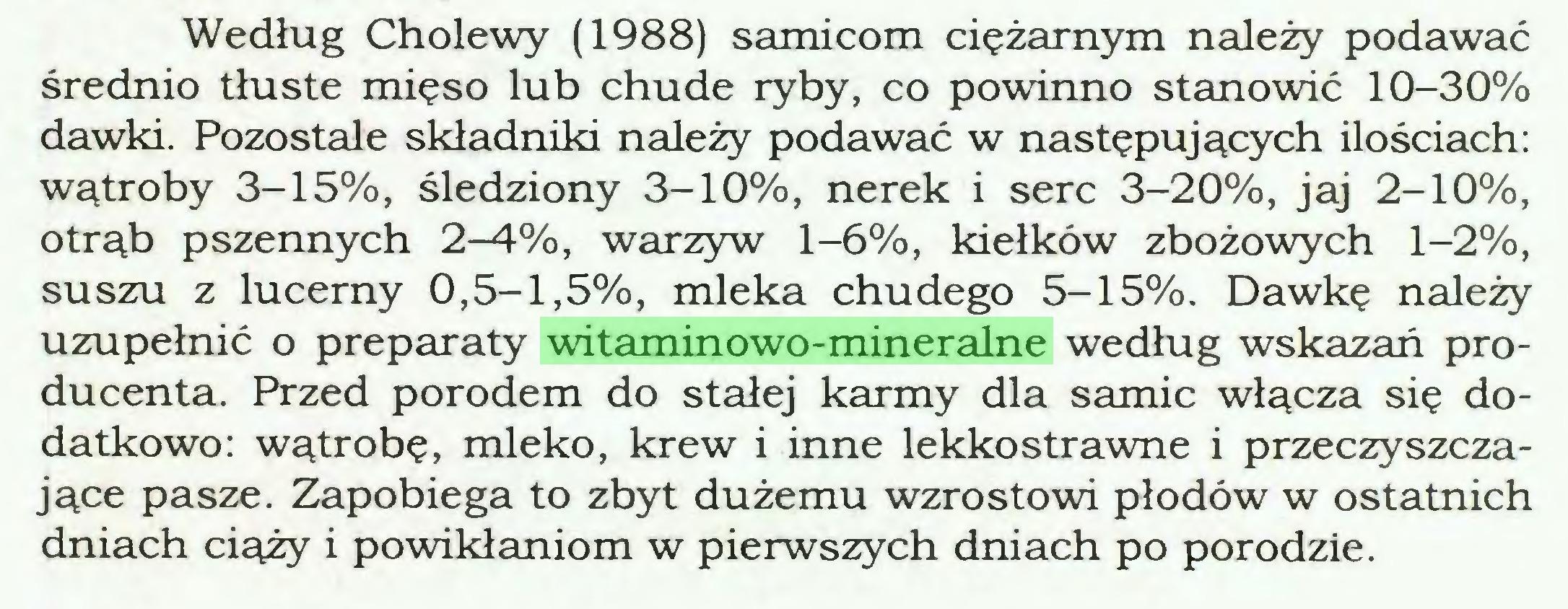 (...) Według Cholewy (1988) samicom ciężarnym należy podawać średnio tłuste mięso lub chude ryby, co powinno stanowić 10-30% dawki. Pozostałe składniki należy podawać w następujących ilościach: wątroby 3-15%, śledziony 3-10%, nerek i serc 3-20%, jaj 2-10%, otrąb pszennych 2-4%, warzyw 1-6%, kiełków zbożowych 1-2%, suszu z lucerny 0,5-1,5%, mleka chudego 5-15%. Dawkę należy uzupełnić o preparaty witaminowo-mineralne według wskazań producenta. Przed porodem do stałej karmy dla samic włącza się dodatkowo: wątrobę, mleko, krew i inne lekkostrawne i przeczyszczające pasze. Zapobiega to zbyt dużemu wzrostowi płodów w ostatnich dniach ciąży i powikłaniom w pierwszych dniach po porodzie...