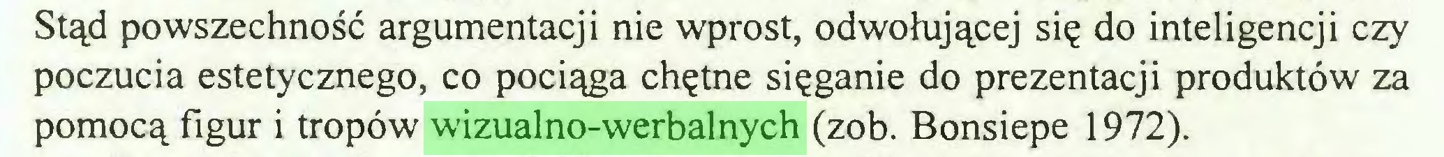 (...) Stąd powszechność argumentacji nie wprost, odwołującej się do inteligencji czy poczucia estetycznego, co pociąga chętne sięganie do prezentacji produktów za pomocą figur i tropów wizualno-werbalnych (zob. Bonsiepe 1972)...