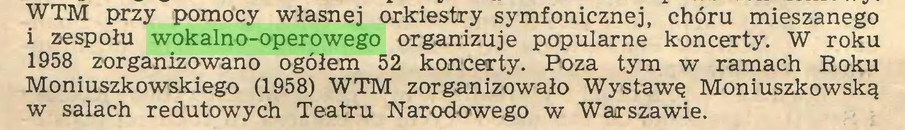 (...) WTM przy pomocy własnej orkiestry symfonicznej, chóru mieszanego i zespołu wokalno-operowego organizuje popularne koncerty. W roku 1958 zorganizowano ogółem 52 koncerty. Poza tym w ramach Roku Moniuszkowskiego (1958) WTM zorganizowało Wystawę Moniuszkowską w salach redutowych Teatru Narodowego w Warszawie...