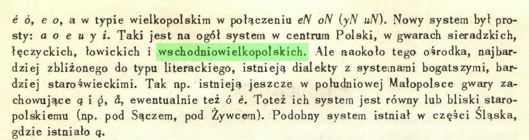(...) e ó, e o, a w typie wielkopolskim w połączenia eN oN (yN uN). Nowy system był prosty: a o e u y i. Taki jest na ogół system w centrum Polski, w gwarach sieradzkich, łęczyckich, łowickich i wschodniowielkopolskich. Ale naokoło tego ośrodka, najbardziej zbliżonego do typu literackiego, istnieją dialekty z systemami bogatszymi, bardziej staroświeckimi. Tak np. istnieją jeszcze w południowej Małopolsce gwary zachowujące ą i g, &, ewentualnie też ó e. Toteż ich system jest równy lub bliski staropolskiemu (np. pod Sączem, pod Żywcem). Podobny system istniał w części Śląska, gdzie istniało ą...