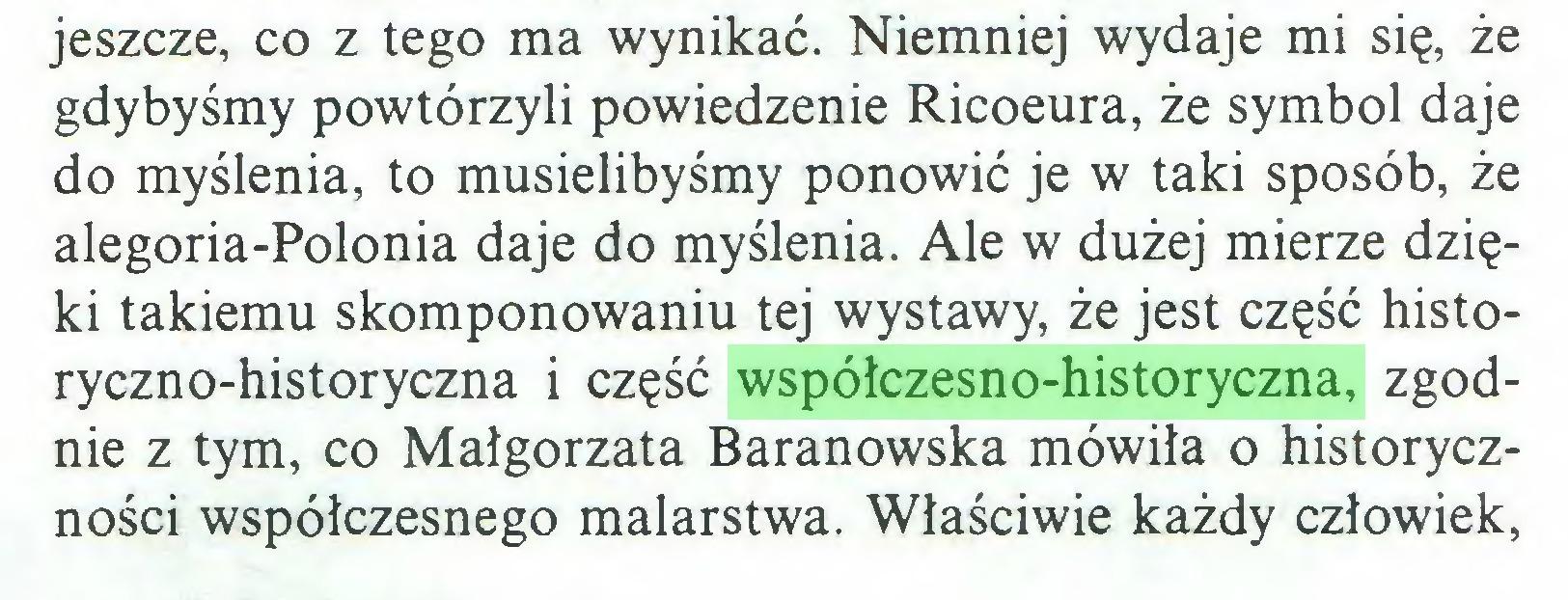 (...) jeszcze, co z tego ma wynikać. Niemniej wydaje mi się, że gdybyśmy powtórzyli powiedzenie Ricoeura, że symbol daje do myślenia, to musielibyśmy ponowić je w taki sposób, że alegoria-Polonia daje do myślenia. Ale w dużej mierze dzięki takiemu skomponowaniu tej wystawy, że jest część historyczno-historyczna i część współczesno-historyczna, zgodnie z tym, co Małgorzata Baranowska mówiła o historyczności współczesnego malarstwa. Właściwie każdy człowiek,...