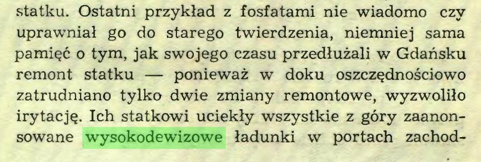 (...) statku. Ostatni przykład z fosfatami nie wiadomo czy uprawniał go do starego twierdzenia, niemniej sama pamięć o tym, jak swojego czasu przedłużali w Gdańsku remont statku — ponieważ w doku oszczędnościowo zatrudniano tylko dwie zmiany remontowe, wyzwoliło irytację. Ich statkowi uciekły wszystkie z góry zaanonsowane wysokodewizowe ładunki w portach zachod...