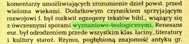 (...) komentarzy umożliwiających zrozumienie dzieł powst. przed wieloma wiekami. Dodatkowym czynnikiem sprzyjającym rozwojowi f. był rozkwit egzegezy tekstów bibl., wiążący się z ówczesnymi sporami wyznaniowo-teologicznymi. Renesans eur. był odrodzeniem przede wszystkim klas. łaciny, literatury i kultury staroż. Rzymu, pogłębioną znajomość antyku gr...