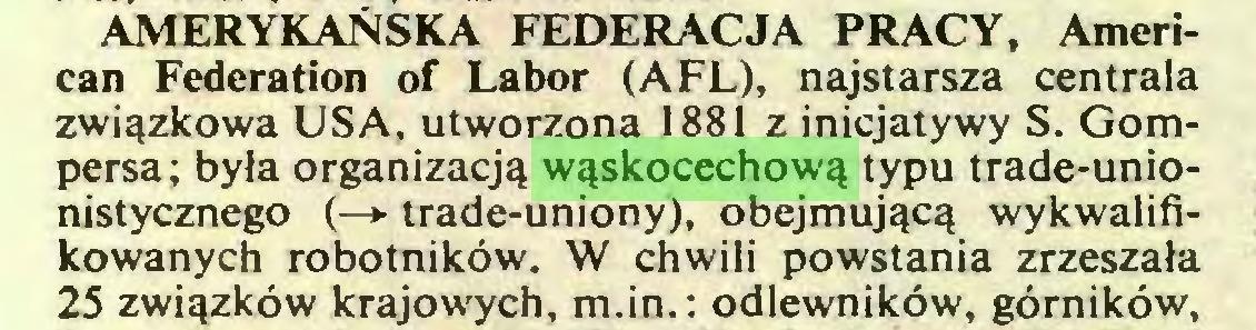 (...) AMERYKAŃSKA FEDERACJA PRACY, American Fédération of Labor (AFL), najstarsza centrala związkowa USA, utworzona 1881 z inicjatywy S. Gompersa ; była organizacją wąskocechową typu trade-unionistycznego (—> trade-uniony), obejmującą wykwalifikowanych robotników. W chwili powstania zrzeszała 25 związków krajowych, m.in. ; odlewników, górników,...