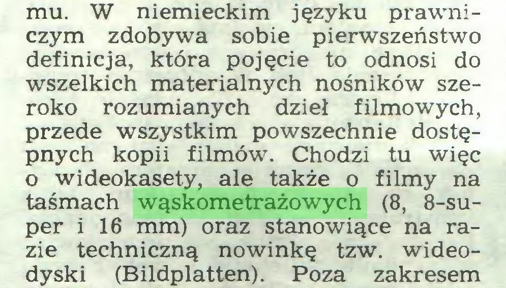 (...) mu. W niemieckim języku prawniczym zdobywa sobie pierwszeństwo definicja, która pojęcie to odnosi do wszelkich materialnych nośników szeroko rozumianych dzieł filmowych, przede wszystkim powszechnie dostępnych kopii filmów. Chodzi tu więc o wideokasety, ale także o filmy na taśmach wąskometrażowych (8, 8-super i 16 mm) oraz stanowiące na razie techniczną nowinkę tzw. wideodyski (Bildplatten). Poza zakresem...