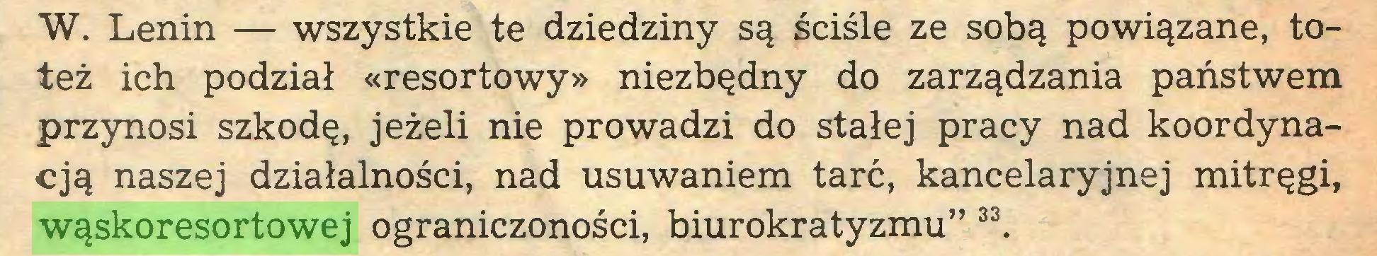 """(...) W. Lenin — wszystkie te dziedziny są ściśle ze sobą powiązane, toteż ich podział «resortowy» niezbędny do zarządzania państwem przynosi szkodę, jeżeli nie prowadzi do stałej pracy nad koordynacją naszej działalności, nad usuwaniem tarć, kancelaryjnej mitręgi, wąskoresortowej ograniczoności, biurokratyzmu"""" 33..."""