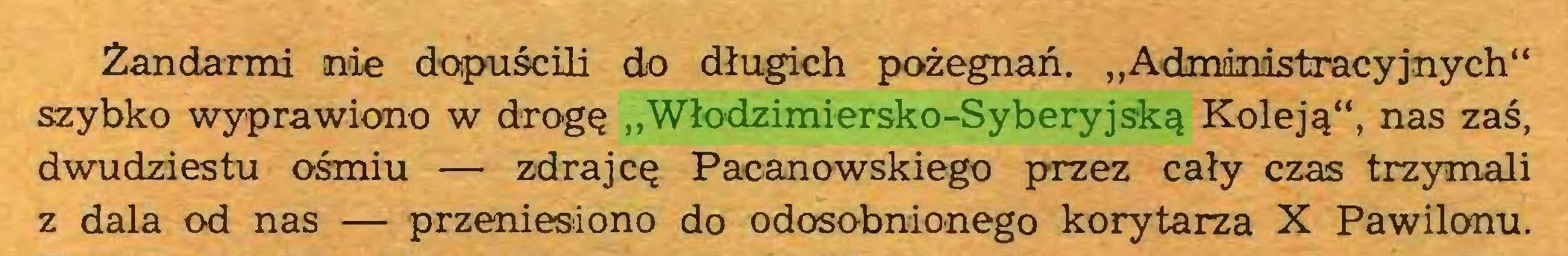 """(...) Żandarmi nde dopuścili do długich pożegnań. """"Administracyjnych"""" szybko wyprawiono w drogę """"Włodzimiersko-Syberyjską Koleją"""", nas zaś, dwudziestu ośmiu — zdrajcę Pacanowskiego przez cały czas trzymali z dala od nas — przeniesiono do odosobnionego korytarza X Pawilonu..."""