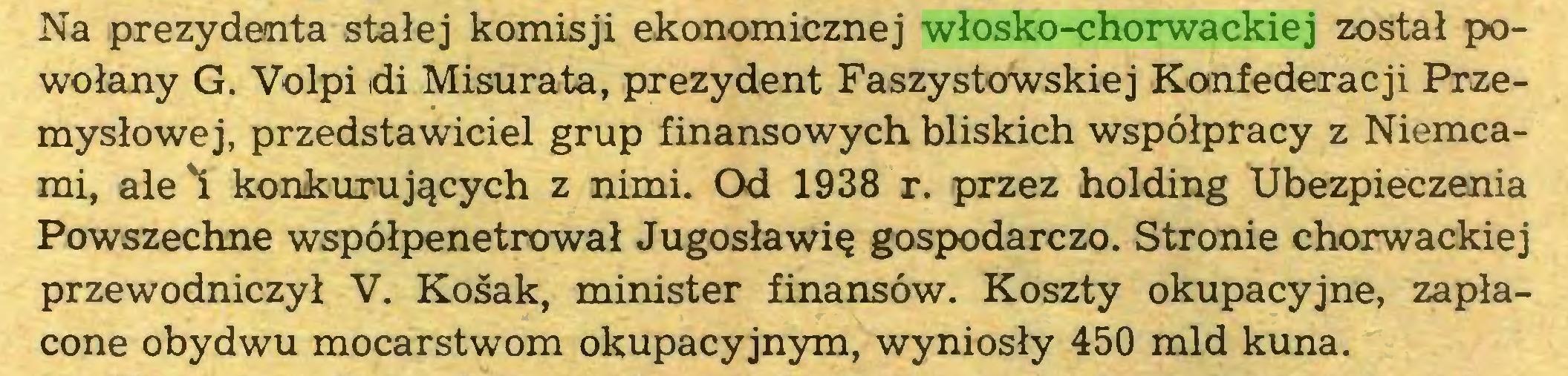 (...) Na prezydenta stałej komisji ekonomicznej włosko-chorwackiej został powołany G. Volpi di Misurata, prezydent Faszystowskiej Konfederacji Przemysłowej, przedstawiciel grup finansowych bliskich współpracy z Niemcami, ale'i konkurujących z nimi. Od 1938 r. przez holding Ubezpieczenia Powszechne współpenetrował Jugosławię gospodarczo. Stronie chorwackiej przewodniczył V. Kośak, minister finansów. Koszty okupacyjne, zapłacone obydwu mocarstwom okupacyjnym, wyniosły 450 mld kuna...
