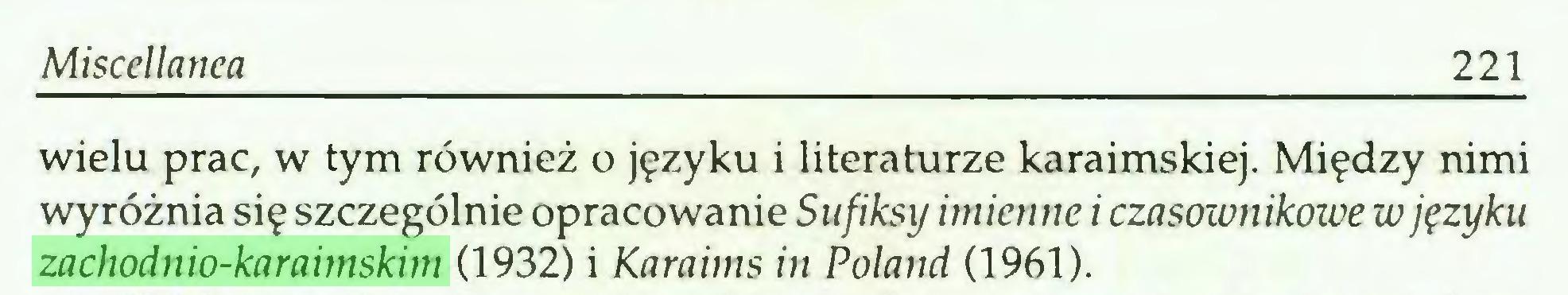 (...) Miscellanea 221 wielu prac, w tym również o języku i literaturze karaimskiej. Między nimi wyróżnia się szczególnie opracowanie Sufiksy imienne i czasownikowe w języku zachodnio-karaimskim (1932) i Karaims in Poland (1961)...