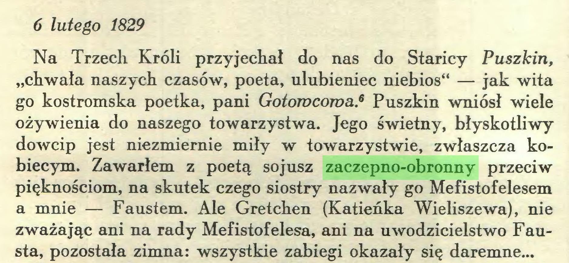 """(...) 6 lutego 1829 Na Trzech Króli przyjechał do nas do Staricy Puszkin, """"chwała naszych czasów, poeta, ulubieniec niebios"""" — jak wita go kostromska poetka, pani Gotowcowa.6 Puszkin wniósł wiele ożywienia do naszego towarzystwa. Jego świetny, błyskotliwy dowcip jest niezmiernie miły w towarzystwie, zwłaszcza kobiecym. Zawarłem z poetą sojusz zaczepno-obronny przeciw pięknościom, na skutek czego siostry nazwały go Mefistofelesem a mnie — Faustem. Ale Gretchen (Katieńka Wieliszewa), nie zważając ani na rady Mefistofelesa, ani na uwodzicielstwo Fausta, pozostała zimna: wszystkie zabiegi okazały się daremne..."""