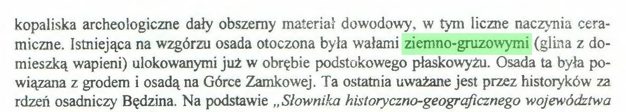"""(...) kopaliska archeologiczne dały obszerny materiał dowodowy, w tym liczne naczynia ceramiczne. Istniejąca na wzgórzu osada otoczona była wałami ziemno-gruzowymi (glina z domieszką wapieni) ulokowanymi już w obrębie podstokowego płaskowyżu. Osada ta była powiązana z grodem i osadą na Górce Zamkowej. Ta ostatnia uważane jest przez histoiyków za rdzeń osadniczy Będzina. Na podstawie """"Słownika historyczno-geogrąficznego województwa..."""