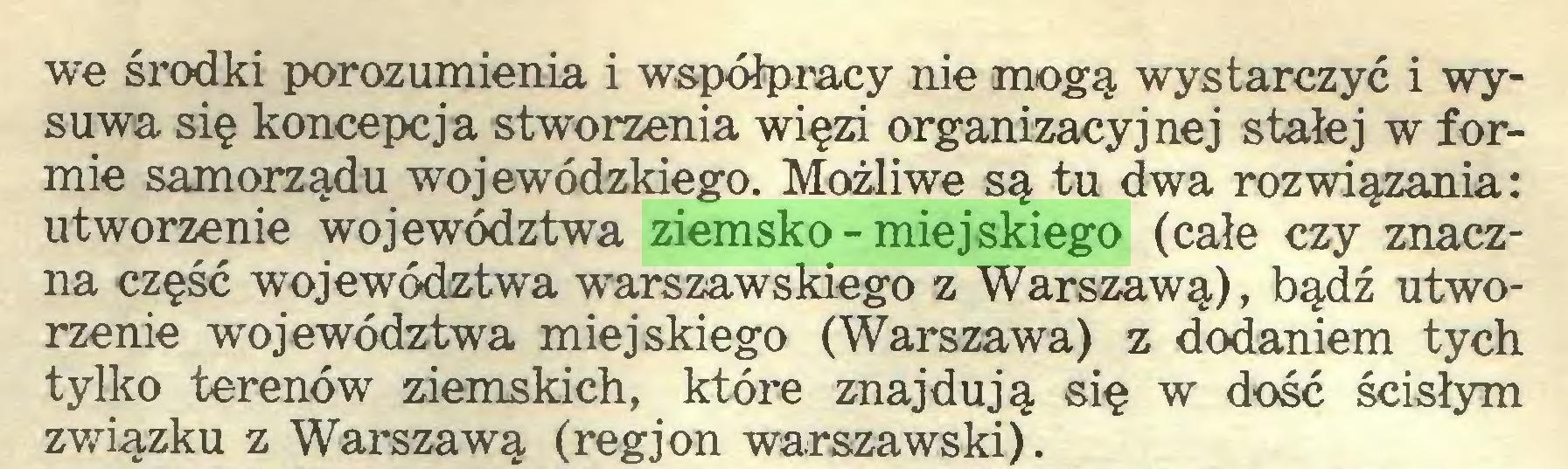 (...) we środki porozumienia i współpracy nie mogą wystarczyć i wysuwa się koncepcja stworzenia więzi organizacyjnej stałej w formie samorządu wojewódzkiego. Możliwe są tu dwa rozwiązania: utworzenie województwa ziemsko-miejskiego (całe czy znaczna część województwa warszawskiego z Warszawą), bądź utworzenie województwa miejskiego (Warszawa) z dodaniem tych tylko terenów ziemskich, które znajdują się w dość ścisłym związku z Warszawą (regjon warszawski)...
