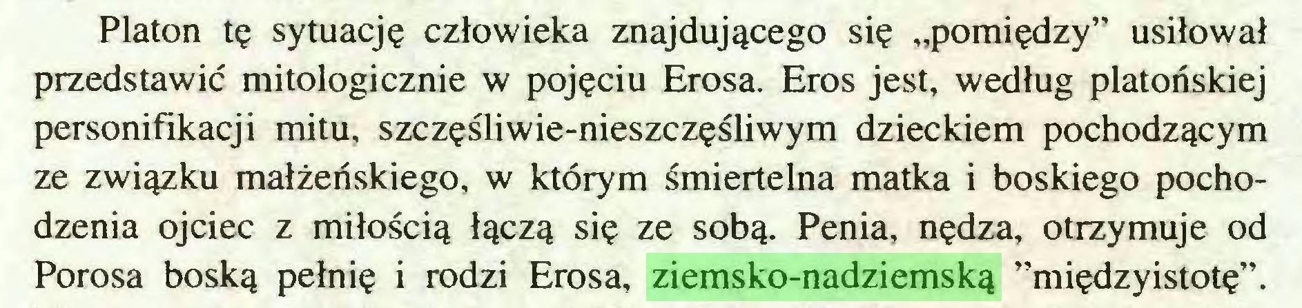"""(...) Platon tę sytuację człowieka znajdującego się """"pomiędzy"""" usiłował przedstawić mitologicznie w pojęciu Erosa. Eros jest, według platońskiej personifikacji mitu, szczęśliwie-nieszczęśliwym dzieckiem pochodzącym ze związku małżeńskiego, w którym śmiertelna matka i boskiego pochodzenia ojciec z miłością łączą się ze sobą. Penia, nędza, otrzymuje od Porosa boską pełnię i rodzi Erosa, ziemsko-nadziemską ''międzyistotę""""..."""
