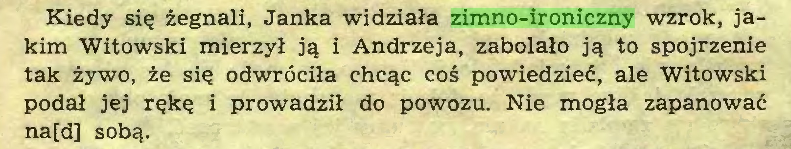 (...) Kiedy się żegnali, Janka widziała zimno-ironiczny wzrok, jakim Witowski mierzył ją i Andrzeja, zabolało ją to spojrzenie tak żywo, że się odwróciła chcąc coś powiedzieć, ale Witowski podał jej rękę i prowadził do powozu. Nie mogła zapanować na[d] sobą...