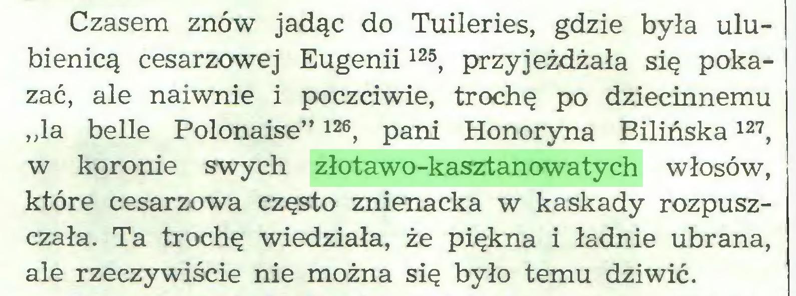 """(...) Czasem znów jadąc do Tuileries, gdzie była ulubienicą cesarzowej Eugenii125, przyjeżdżała się pokazać, ale naiwnie i poczciwie, trochę po dziecinnemu """"la belle Polonaise""""126, pani Honoryna Bilińska127, w koronie swych złotawo-kasztanowatych włosów, które cesarzowa często znienacka w kaskady rozpuszczała. Ta trochę wiedziała, że piękna i ładnie ubrana, ale rzeczywiście nie można się było temu dziwić..."""