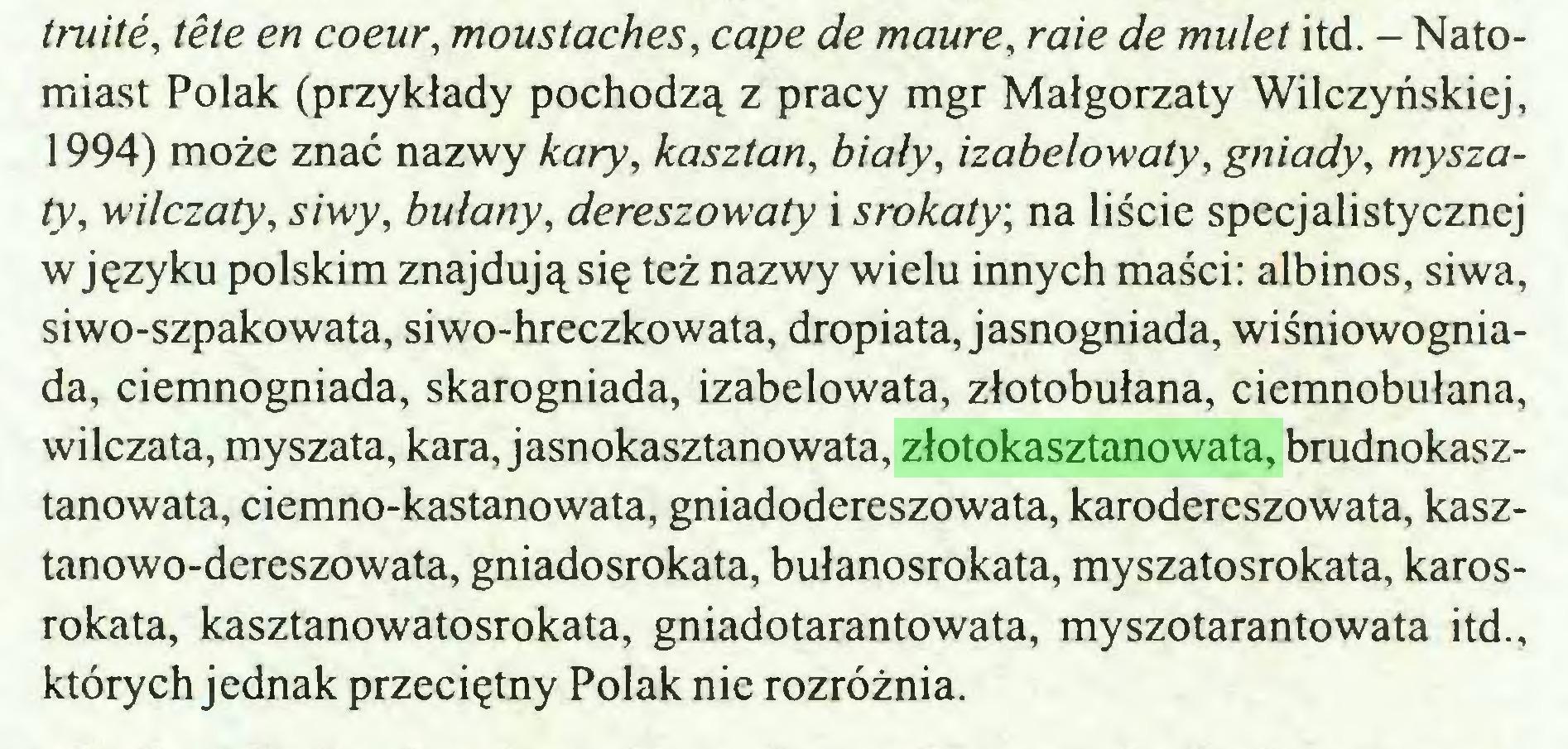 (...) truité, tête en coeur, moustaches, cape de maure, raie de mulet itd. - Natomiast Polak (przykłady pochodzą z pracy mgr Małgorzaty Wilczyńskiej, 1994) może znać nazwy kary, kasztan, biały, izabelowaty, gniady, myszaty, wilczaty, siwy, bulany, dereszowaty i srokaty, na liście specjalistycznej w języku polskim znajdują się też nazwy wielu innych maści: albinos, siwa, siwo-szpakowata, siwo-hreczkowata, dropiata, jasnogniada, wiśniowogniada, ciemnogniada, skarogniada, izabelowata, złotobułana, ciemnobułana, wil czata, my szata, kara, jasnokasztano wata, złotokasztanowata, brudnokasztanowata, ciemno-kastanowata, gniadodereszowata, karodereszowata, kasztanowo-dereszowata, gniadosrokata, bułanosrokata, myszatosrokata, karosrokata, kasztanowatosrokata, gniadotarantowata, myszotarantowata itd., których jednak przeciętny Polak nie rozróżnia...