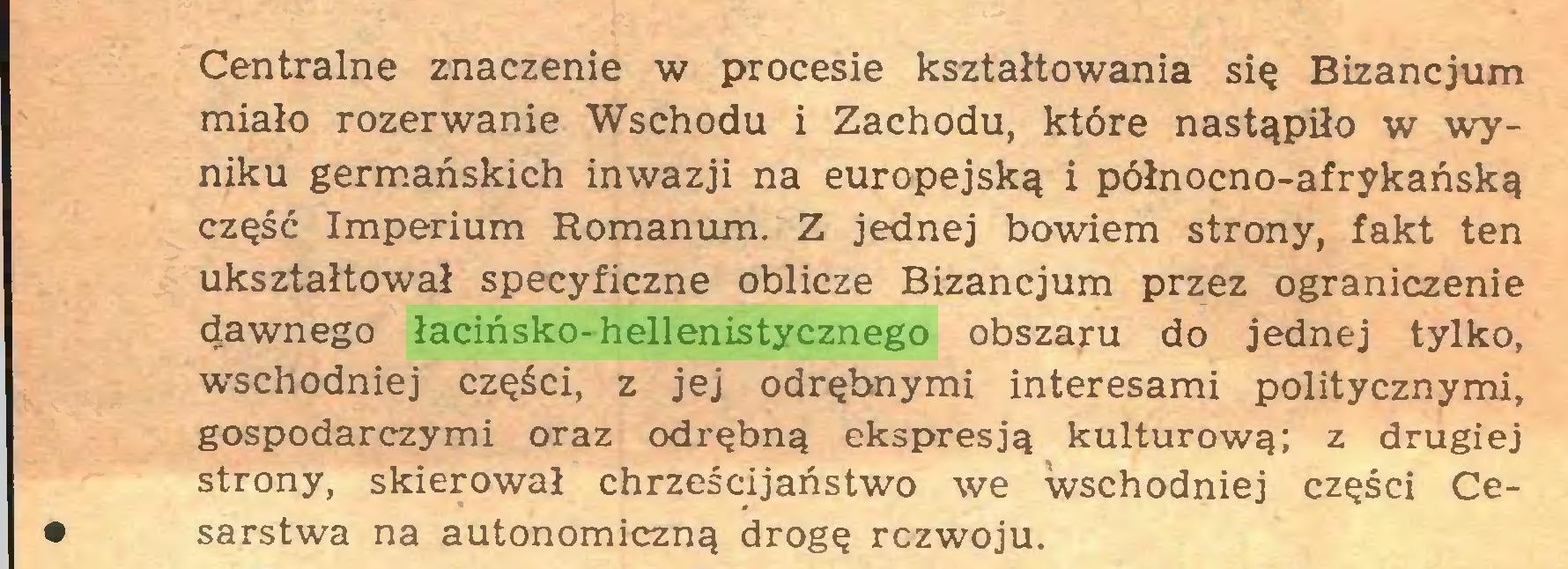 (...) Centralne znaczenie w procesie kształtowania się Bizancjum miało rozerwanie Wschodu i Zachodu, które nastąpiło w wyniku germańskich inwazji na europejską i północno-afrykańską część Imperium Romanum. Z jednej bowiem strony, fakt ten ukształtował specyficzne oblicze Bizancjum przez ograniczenie dawnego łacińsko-hellenistycznego obszaru do jednej tylko, wschodniej części, z jej odrębnymi interesami politycznymi, gospodarczymi oraz odrębną ekspresją kulturową; z drugiej strony, skierował chrześcijaństwo we wschodniej części Ce• sarstwa na autonomiczną drogę rozwoju...