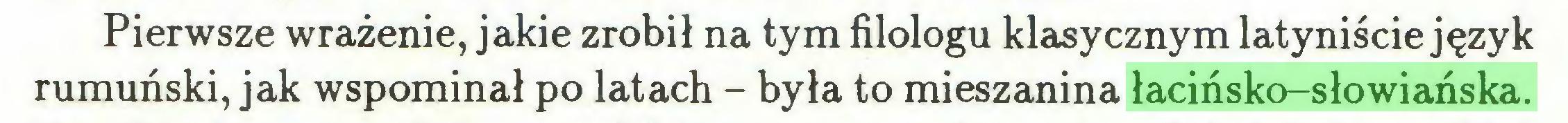 (...) Pierwsze wrażenie, jakie zrobił na tym filologu klasycznym latyniście język rumuński, jak wspominał po latach - była to mieszanina łacińsko-słowiańska...