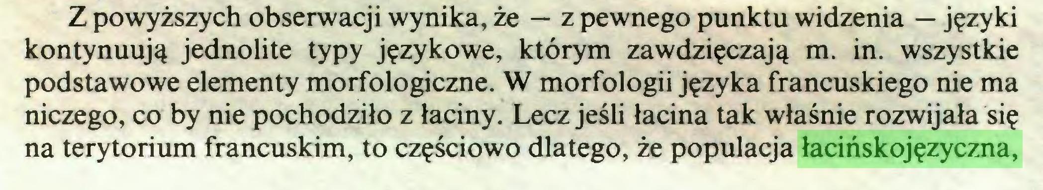 (...) Z powyższych obserwacji wynika, że — z pewnego punktu widzenia — języki kontynuują jednolite typy językowe, którym zawdzięczają m. in. wszystkie podstawowe elementy morfologiczne. W morfologii języka francuskiego nie ma niczego, co by nie pochodziło z łaciny. Lecz jeśli łacina tak właśnie rozwijała się na terytorium francuskim, to częściowo dlatego, że populacja łacińskojęzyczna,...