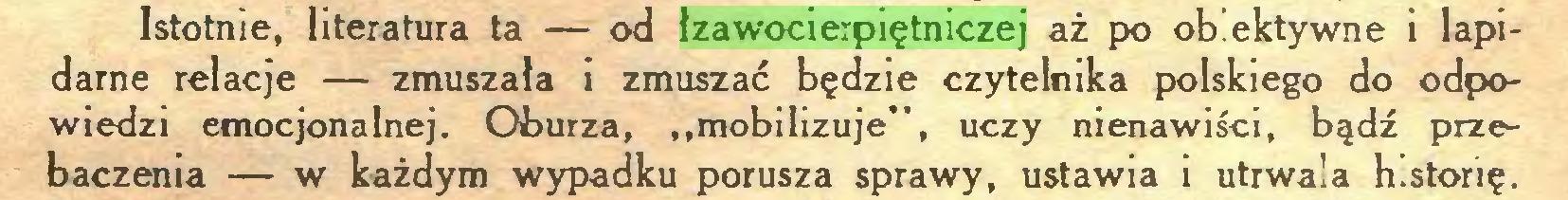 """(...) Istotnie, literatura ta — od łzawocierpiętniczej aż po obiektywne i lapidarne relacje — zmuszała i zmuszać będzie czytelnika polskiego do odpowiedzi emocjonalnej. Oburza, """"mobilizuje"""", uczy nienawiści, bądź przebaczenia — w każdym wypadku porusza sprawy, ustawia i utrwala historię..."""
