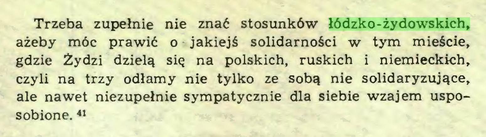 (...) Trzeba zupełnie nie znać stosunków łódzko-żydowskich, ażeby móc prawić o jakiejś solidarności w tym mieście, gdzie Żydzi dzielą się na polskich, ruskich i niemieckich, czyli na trzy odłamy nie tylko ze sobą nie solidaryzujące, ale nawet niezupełnie sympatycznie dla siebie wzajem usposobione. 41...