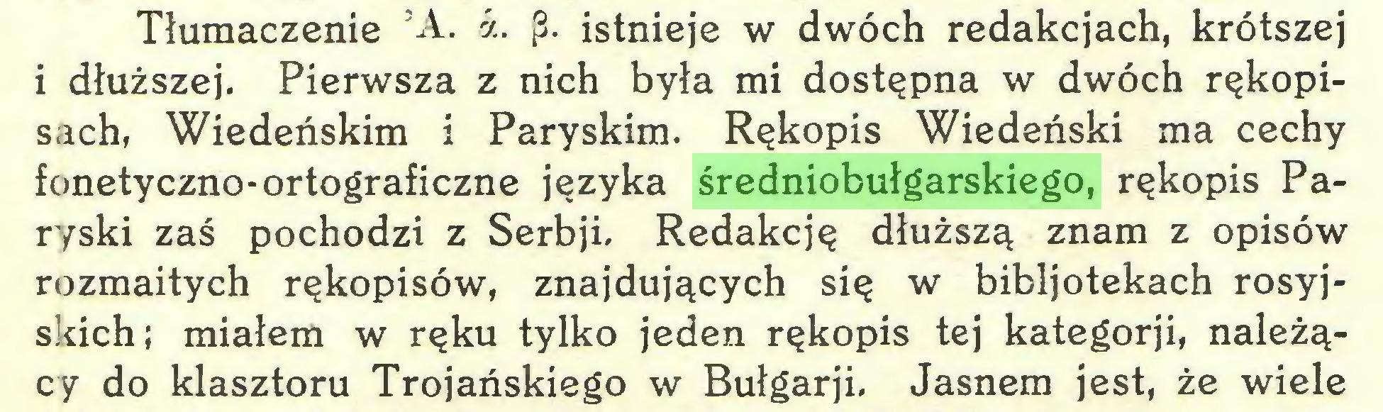 (...) Tłumaczenie 5A. á. p. istnieje w dwóch redakcjach, krótszej i dłuższej. Pierwsza z nich była mi dostępna w dwóch rękopisach, Wiedeńskim i Paryskim. Rękopis Wiedeński ma cechy fonetyczno-ortograficzne języka średniobułgarskiego, rękopis Paryski zaś pochodzi z Serbji. Redakcję dłuższą znam z opisów rozmaitych rękopisów, znajdujących się w bibljotekach rosyjskich; miałem w ręku tylko jeden rękopis tej kategorji, należący do klasztoru Trojańskiego w Bułgarji. Jasnem jest, że wiele...