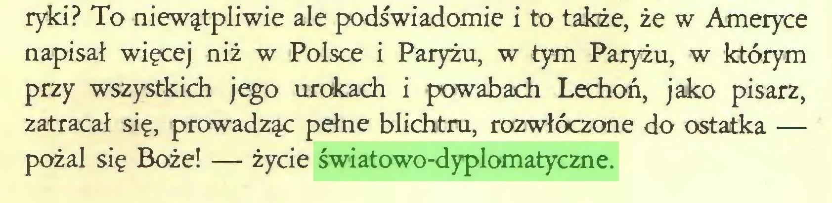 (...) ryki? To niewątpliwie ale podświadomie i to także, że w Ameryce napisał więcej niż w Polsce i Paryżu, w tym Paryżu, w którym przy wszystkich jego urokach i powabach Lechoń, jako pisarz, zatracał się, prowadząc pełne blichtru, rozwłóczone do ostatka — pożal się Boże! — życie światowo-dyplomatyczne...