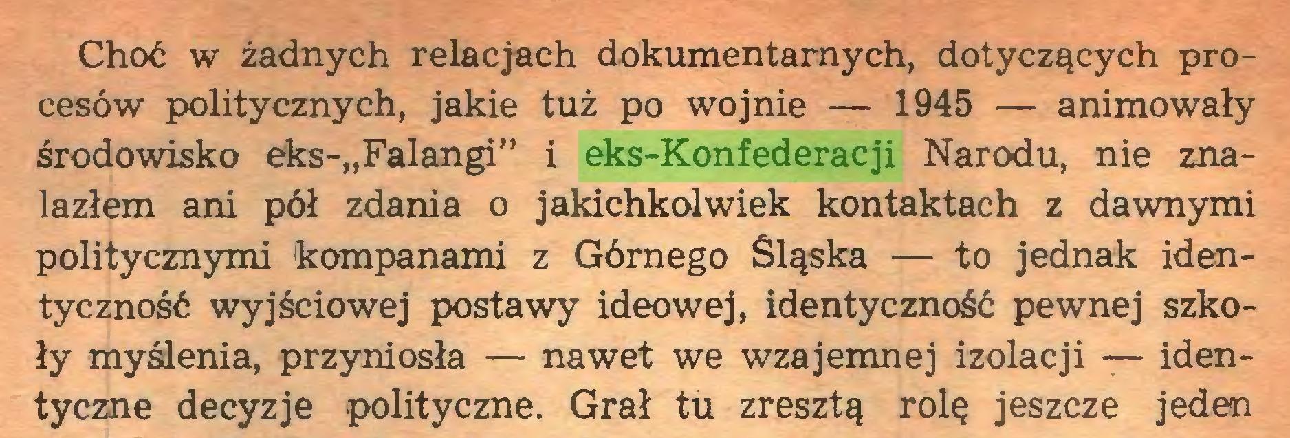 """(...) Choć w żadnych relacjach dokumentarnych, dotyczących procesów politycznych, jakie tuż po wojnie — 1945 — animowały środowisko eks-""""Falangi"""" i eks-Konfederacji Narodu, nie znalazłem ani pół zdania o jakichkolwiek kontaktach z dawnymi politycznymi kompanami z Górnego Śląska — to jednak identyczność wyjściowej postawy ideowej, identyczność pewnej szkoły myślenia, przyniosła — nawet we wzajemnej izolacji — identyczne decyzje polityczne. Grał tu zresztą rolę jeszcze jeden..."""