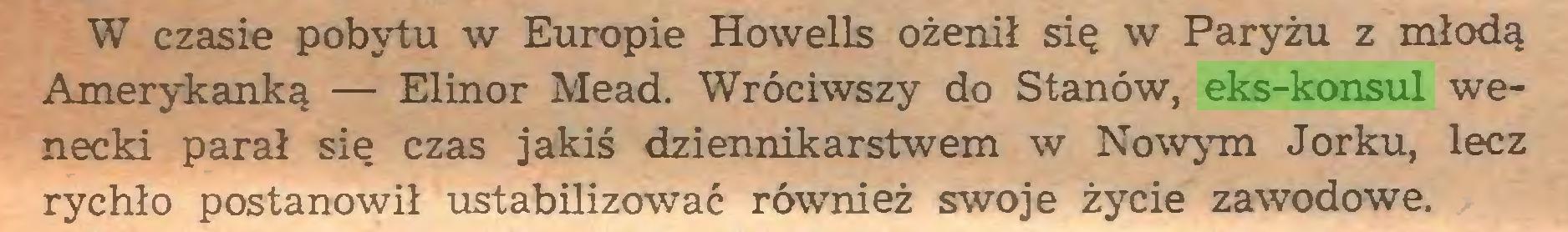(...) W czasie pobytu w Europie Howells ożenił się w Paryżu z młodą Amerykanką — Elinor Mead. Wróciwszy do Stanów, eks-konsul wenecki parał się czas jakiś dziennikarstwem w Nowym Jorku, lecz rychło postanowił ustabilizować również swoje życie zawodowe...