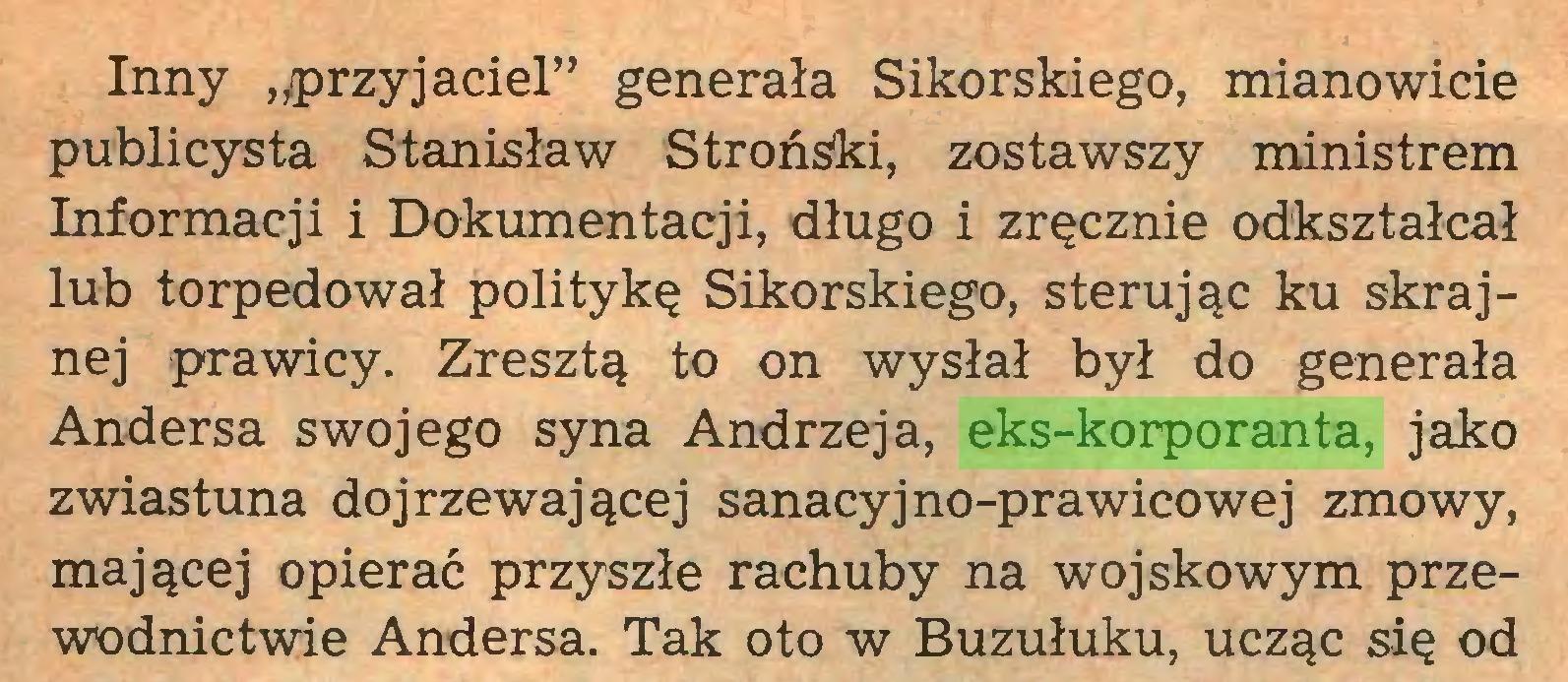 """(...) Inny """"przyjaciel"""" generała Sikorskiego, mianowicie publicysta Stanisław Stroński, zostawszy ministrem Informacji i Dokumentacji, długo i zręcznie odkształcał lub torpedował politykę Sikorskiego, sterując ku skrajnej prawicy. Zresztą to on wysłał był do generała Andersa swojego syna Andrzeja, eks-korporanta, jako zwiastuna dojrzewającej sanacyjno-prawicowej zmowy, mającej opierać przyszłe rachuby na wojskowym przewodnictwie Andersa. Tak oto w Buzułuku, ucząc się od..."""
