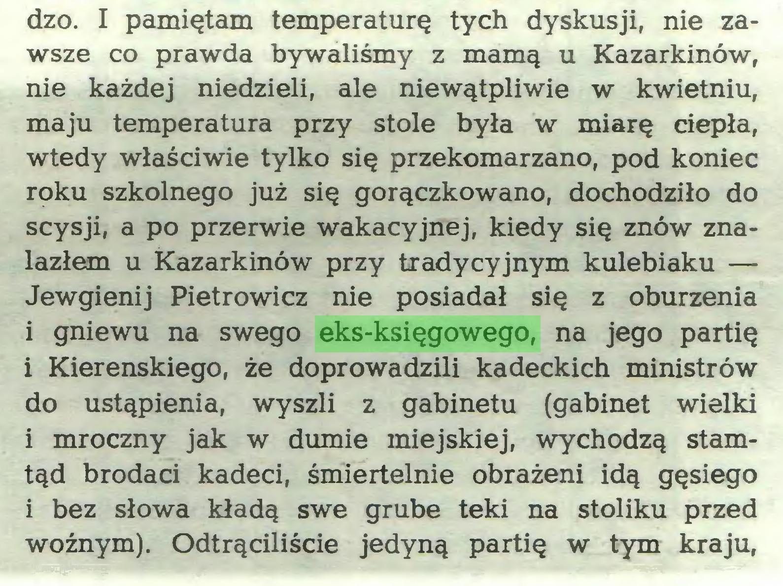 (...) dzo. I pamiętam temperaturę tych dyskusji, nie zawsze co prawda bywaliśmy z mamą u Kazarkinów, nie każdej niedzieli, ale niewątpliwie w kwietniu, maju temperatura przy stole była w miarę ciepła, wtedy właściwie tylko się przekomarzano, pod koniec roku szkolnego już się gorączkowano, dochodziło do scysji, a po przerwie wakacyjnej, kiedy się znów znalazłem u kazarkinów przy tradycyjnym kulebiaku — Jewgienij Pietrowicz nie posiadał się z oburzenia 1 gniewu na swego eks-księgowego, na jego partię i Kierenskiego, że doprowadzili kadeckich ministrów do ustąpienia, wyszli z gabinetu (gabinet wielki i mroczny jak w dumie miejskiej, wychodzą stamtąd brodaci kadeci, śmiertelnie obrażeni idą gęsiego i bez słowa kładą swe grube teki na stoliku przed woźnym). Odtrąciliście jedyną partię w tym kraju,...