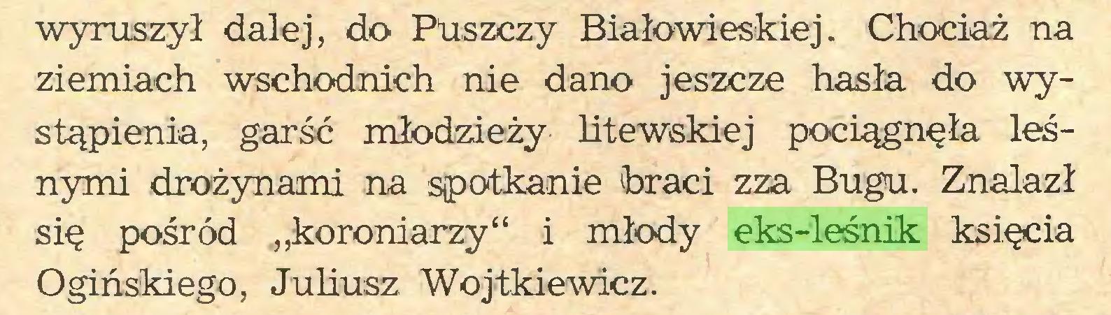 """(...) wyruszył dalej, do Puszczy Białowieskiej. Chociaż na ziemiach wschodnich nie dano jeszcze hasła do wystąpienia, garść młodzieży litewskiej pociągnęła leśnymi drożynami na spotkanie braci zza Bugu. Znalazł się pośród """"koroniarzy"""" i młody eks-leśnik księcia Ogińskiego, Juliusz Wojtkiewicz..."""