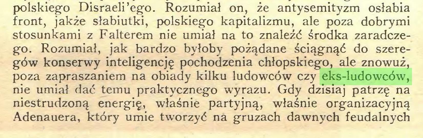 (...) polskiego Disraeli'ego. Rozumiał on, że antysemityzm osłabia front, jakże słabiutki, polskiego kapitalizmu, ale poza dobrymi stosunkami z Falterem nie umiał na to znaleźć środka zaradczego. Rozumiał, jak bardzo byłoby pożądane ściągnąć do szeregów konserwy inteligencję pochodzenia chłopskiego, ale znowuż, poza zapraszaniem na obiady kilku ludowców czy eks-ludowców, nie umiał dać temu praktycznego wyrazu. Gdy dzisiaj patrzę na niestrudzoną energię, właśnie partyjną, właśnie organizacyjną Adenauera, który umie tworzyć na gruzach dawnych feudalnych...