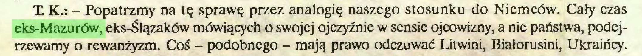 (...) T. K.: - Popatrzmy na tę sprawę przez analogię naszego stosunku do Niemców. Cały czas eks-Mazurów, eks-Ślązaków mówiących o swojej ojczyźnie w sensie ojcowizny, a nie państwa, podejrzewamy o rewanżyzm. Coś - podobnego - mają prawo odczuwać Litwini, Białorusini, Ukraińcy...
