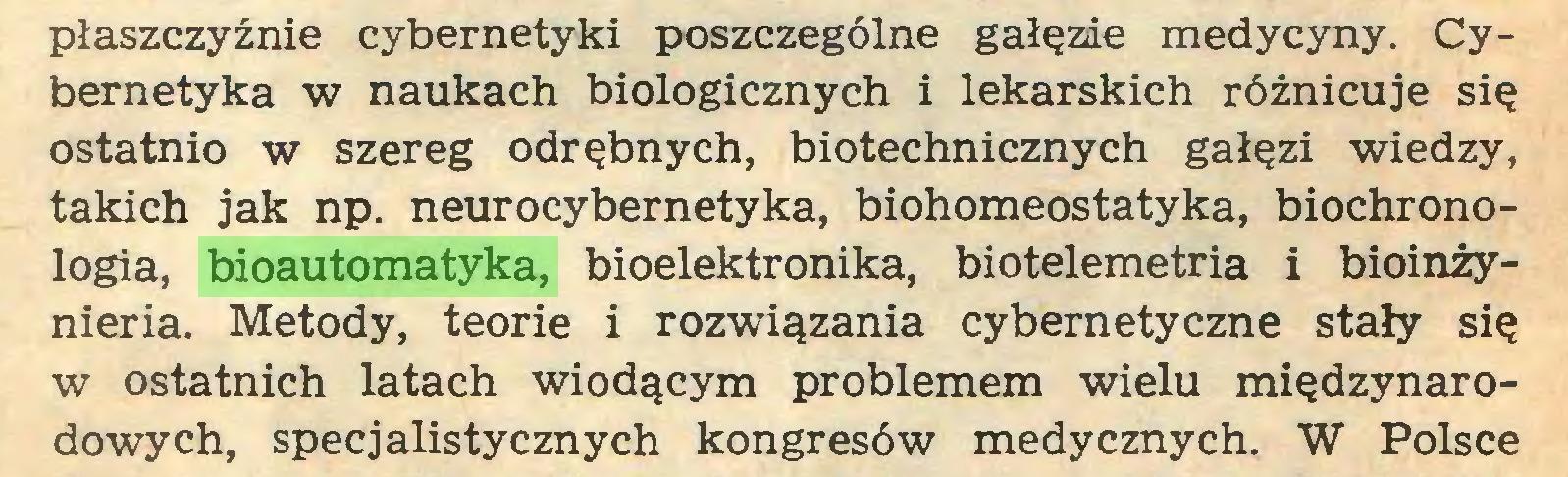 (...) płaszczyźnie cybernetyki poszczególne gałęzie medycyny. Cybernetyka w naukach biologicznych i lekarskich różnicuje się ostatnio w szereg odrębnych, biotechnicznych gałęzi wiedzy, takich jak np. neurocybernetyka, biohomeostatyka, biochronologia, bioautomatyka, bioelektronika, biotelemetria i bioinźynieria. Metody, teorie i rozwiązania cybernetyczne stały się w ostatnich latach wiodącym problemem wielu międzynarodowych, specjalistycznych kongresów medycznych. W Polsce...