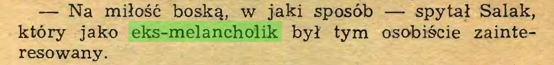 (...) — Na miłość boską, w jaki sposób — spytał Salak, który jako eks-melancholik był tym osobiście zainteresowany...