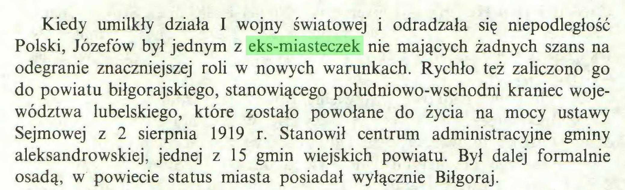 (...) Kiedy umilkły działa I wojny światowej i odradzała się niepodległość Polski, Józefów był jednym z eks-miasteczek nie mających żadnych szans na odegranie znaczniejszej roli w nowych warunkach. Rychło też zaliczono go do powiatu biłgorajskiego, stanowiącego południowo-wschodni kraniec województwa lubelskiego, które zostało powołane do życia na mocy ustawy Sejmowej z 2 sierpnia 1919 r. Stanowił centrum administracyjne gminy aleksandrowskiej, jednej z 15 gmin wiejskich powiatu. Był dalej formalnie osadą, w powiecie status miasta posiadał wyłącznie Biłgoraj...