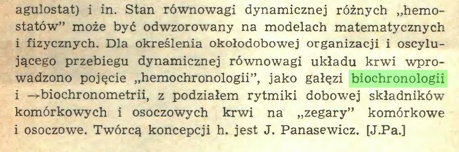 """(...) agulostat) i in. Stan równowagi dynamicznej różnych """"hemostatów"""" może być odwzorowany na modelach matematycznych i fizycznych. Dla określenia okołodobowej organizacji i oscylującego przebiegu dynamicznej równowagi układu krwi wprowadzono pojęcie """"hemochronologii"""", jako gałęzi biochronologii i -»-biochronometrii, z podziałem rytmiki dobowej składników komórkowych i osoczowych krwi na """"zegary"""" komórkowe i osoczowe. Twórcą koncepcji h. jest J. Panasewicz. [J.Pa.]..."""