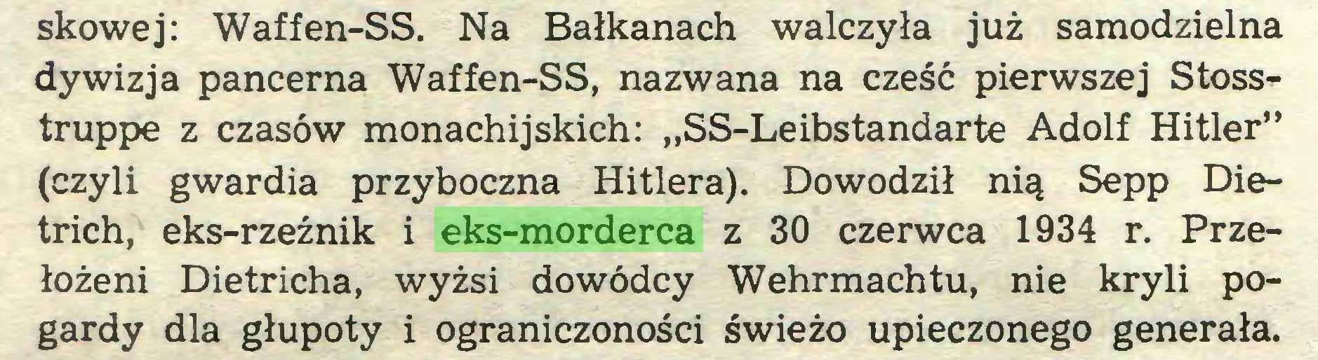 """(...) skowej: Waffen-SS. Na Bałkanach walczyła już samodzielna dywizja pancerna Waffen-SS, nazwana na cześć pierwszej Stoss^truppe z czasów monachijskich: """"SS-Leibstandarte Adolf Hitler"""" (czyli gwardia przyboczna Hitlera). Dowodził nią Sepp Dietrich, eks-rzeźnik i eks-morderca z 30 czerwca 1934 r. Przełożeni Dietricha, wyżsi dowódcy Wehrmachtu, nie kryli pogardy dla głupoty i ograniczoności świeżo upieczonego generała..."""