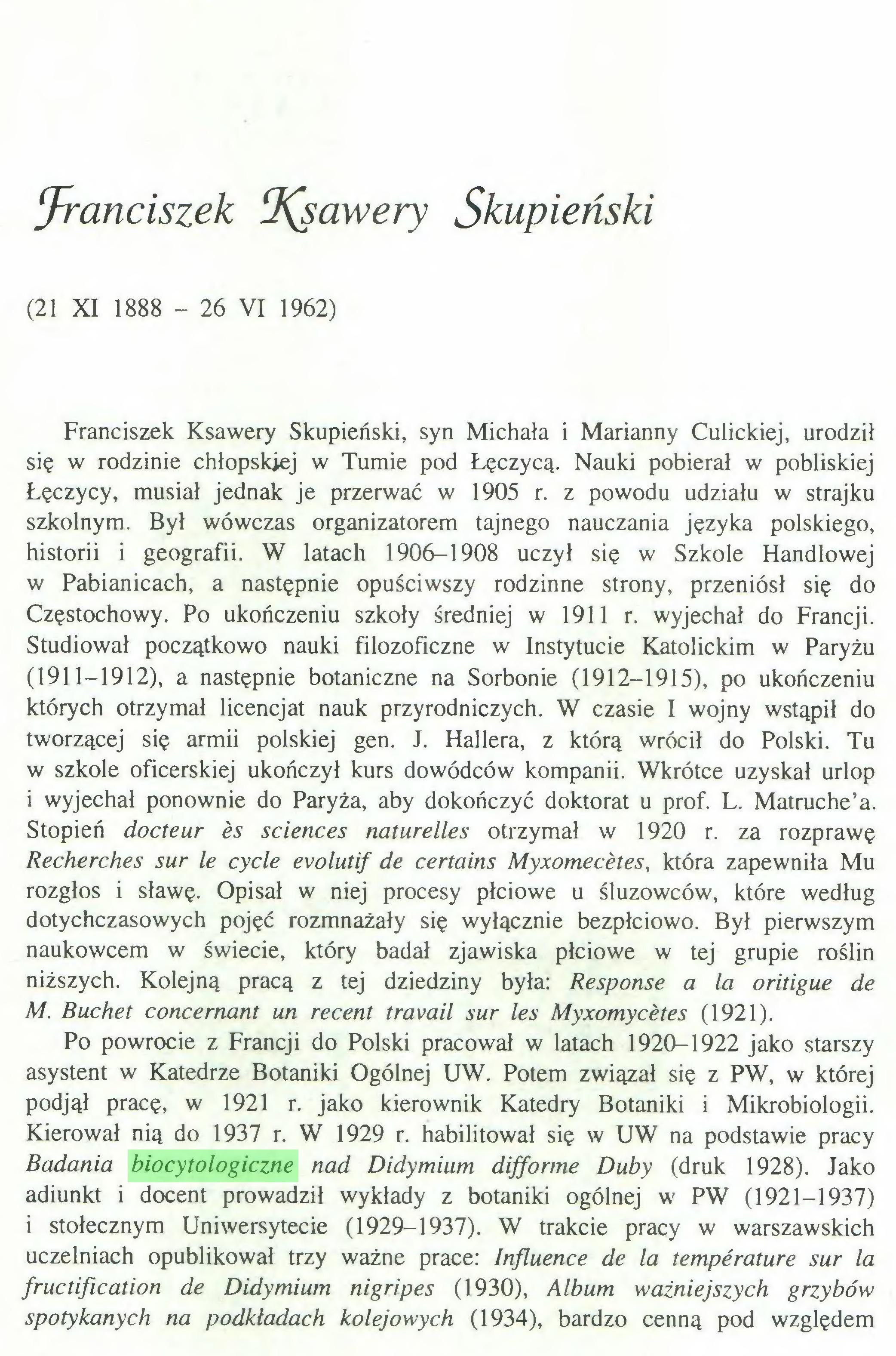 (...) Kierował nią do 1937 r. W 1929 r. habilitował się w UW na podstawie pracy Badania biocytologiczne nad Didymium difforme Duby (druk 1928). Jako adiunkt i docent prowadził wykłady z botaniki ogólnej w PW (1921-1937) i stołecznym Uniwersytecie (1929-1937). W trakcie pracy w warszawskich uczelniach opublikował trzy ważne prace: Influence de la température sur la fructification de Didymium nigripes (1930), Album ważniejszych grzybów spotykanych na podkładach kolejowych (1934), bardzo cenną pod względem 187...